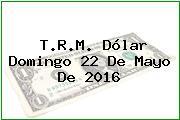 T.R.M. Dólar Domingo 22 De Mayo De 2016