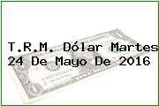 T.R.M. Dólar Martes 24 De Mayo De 2016