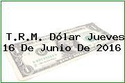 T.R.M. Dólar Jueves 16 De Junio De 2016