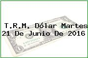 T.R.M. Dólar Martes 21 De Junio De 2016