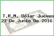 T.R.M. Dólar Jueves 23 De Junio De 2016