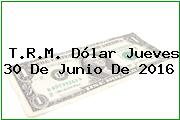 T.R.M. Dólar Jueves 30 De Junio De 2016