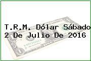 T.R.M. Dólar Sábado 2 De Julio De 2016