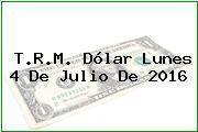 T.R.M. Dólar Lunes 4 De Julio De 2016