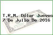 T.R.M. Dólar Jueves 7 De Julio De 2016