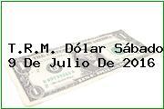 T.R.M. Dólar Sábado 9 De Julio De 2016