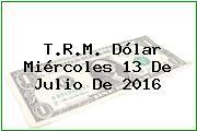 T.R.M. Dólar Miércoles 13 De Julio De 2016