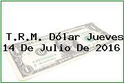 T.R.M. Dólar Jueves 14 De Julio De 2016