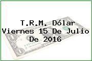 T.R.M. Dólar Viernes 15 De Julio De 2016