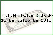 T.R.M. Dólar Sábado 16 De Julio De 2016