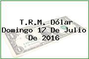 T.R.M. Dólar Domingo 17 De Julio De 2016