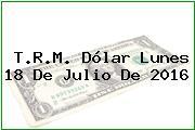 T.R.M. Dólar Lunes 18 De Julio De 2016