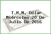 T.R.M. Dólar Miércoles 20 De Julio De 2016