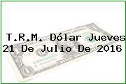 T.R.M. Dólar Jueves 21 De Julio De 2016