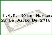 T.R.M. Dólar Martes 26 De Julio De 2016