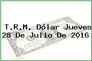 T.R.M. Dólar Jueves 28 De Julio De 2016