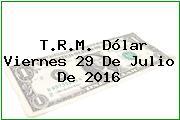 T.R.M. Dólar Viernes 29 De Julio De 2016