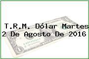 T.R.M. Dólar Martes 2 De Agosto De 2016