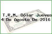 T.R.M. Dólar Jueves 4 De Agosto De 2016