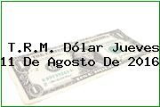 T.R.M. Dólar Jueves 11 De Agosto De 2016