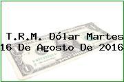 T.R.M. Dólar Martes 16 De Agosto De 2016
