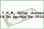 T.R.M. Dólar Jueves 18 De Agosto De 2016