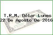 T.R.M. Dólar Lunes 22 De Agosto De 2016