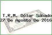 T.R.M. Dólar Sábado 27 De Agosto De 2016