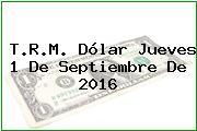 T.R.M. Dólar Jueves 1 De Septiembre De 2016