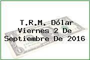 T.R.M. Dólar Viernes 2 De Septiembre De 2016