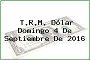 T.R.M. Dólar Domingo 4 De Septiembre De 2016
