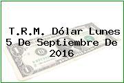 T.R.M. Dólar Lunes 5 De Septiembre De 2016