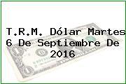 T.R.M. Dólar Martes 6 De Septiembre De 2016