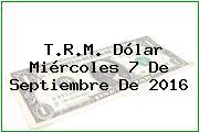 T.R.M. Dólar Miércoles 7 De Septiembre De 2016