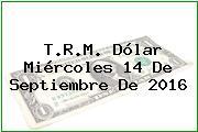 T.R.M. Dólar Miércoles 14 De Septiembre De 2016