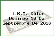 T.R.M. Dólar Domingo 18 De Septiembre De 2016