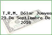 T.R.M. Dólar Jueves 29 De Septiembre De 2016