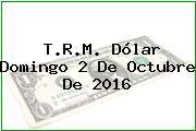 T.R.M. Dólar Domingo 2 De Octubre De 2016
