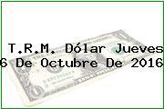T.R.M. Dólar Jueves 6 De Octubre De 2016