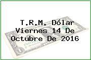 T.R.M. Dólar Viernes 14 De Octubre De 2016