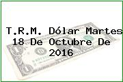 T.R.M. Dólar Martes 18 De Octubre De 2016