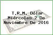 T.R.M. Dólar Miércoles 2 De Noviembre De 2016