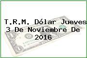 T.R.M. Dólar Jueves 3 De Noviembre De 2016