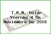 T.R.M. Dólar Viernes 4 De Noviembre De 2016