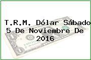 T.R.M. Dólar Sábado 5 De Noviembre De 2016