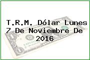 T.R.M. Dólar Lunes 7 De Noviembre De 2016