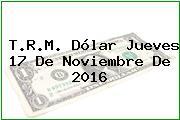 T.R.M. Dólar Jueves 17 De Noviembre De 2016