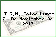 T.R.M. Dólar Lunes 21 De Noviembre De 2016