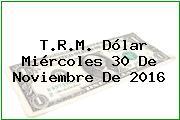 T.R.M. Dólar Miércoles 30 De Noviembre De 2016