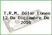T.R.M. Dólar Lunes 12 De Diciembre De 2016